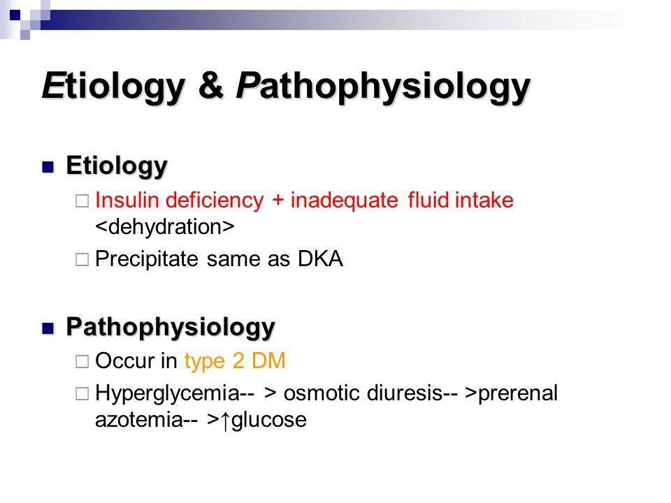 Etiology & Pathophysiology Etiology Etiology  Insulin deficiency + inadequate fluid intake  Precipitate same as DKA Pathophysiology Pathophysiology
