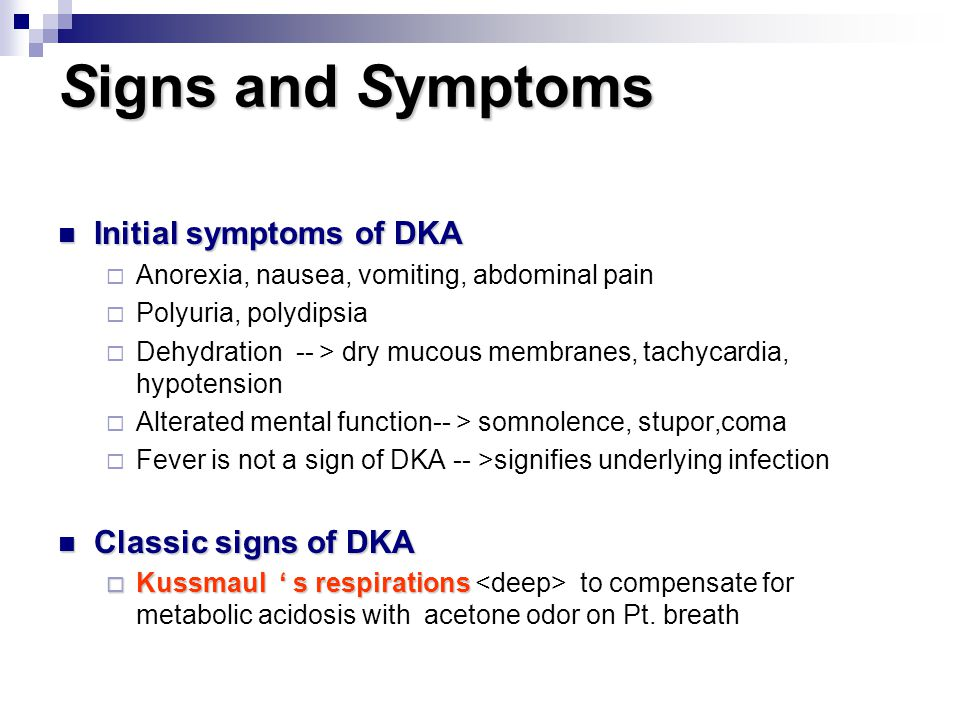 Signs and Symptoms Initial symptoms of DKA Initial symptoms of DKA  Anorexia, nausea, vomiting, abdominal pain  Polyuria, polydipsia  Dehydration -- > dry mucous membranes, tachycardia, hypotension  Alterated mental function-- > somnolence, stupor,coma  Fever is not a sign of DKA -- >signifies underlying infection Classic signs of DKA Classic signs of DKA  Kussmaul ' s respirations  Kussmaul ' s respirations to compensate for metabolic acidosis with acetone odor on Pt.