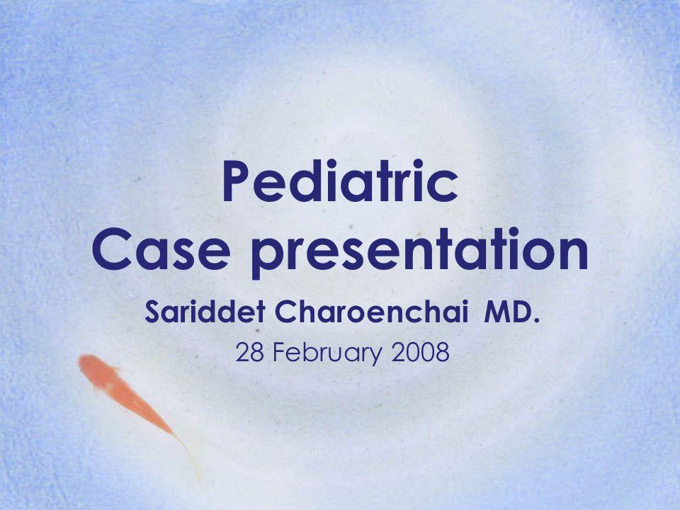 Pediatric Case presentation Sariddet Charoenchai MD. 28 February 2008