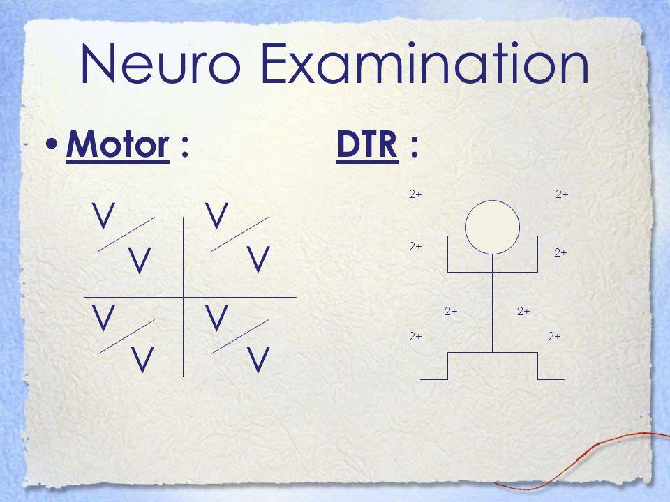 Neuro Examination Motor : DTR : V V V V V V V V 2+