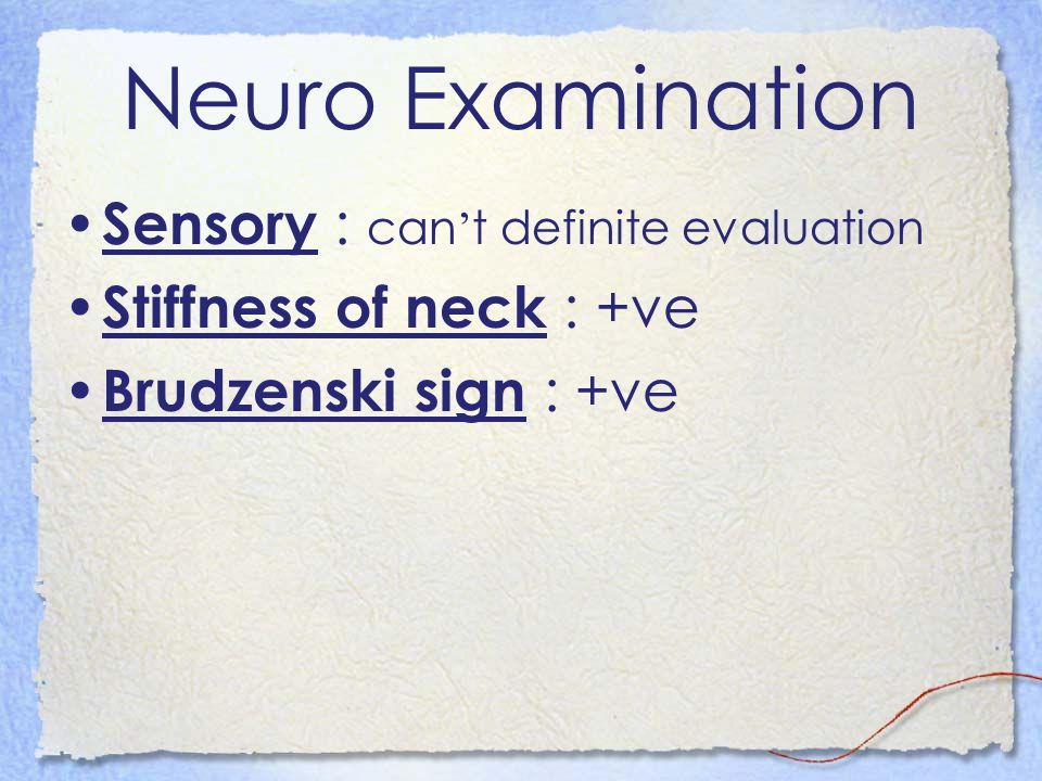 Neuro Examination Sensory : can ' t definite evaluation Stiffness of neck : +ve Brudzenski sign : +ve