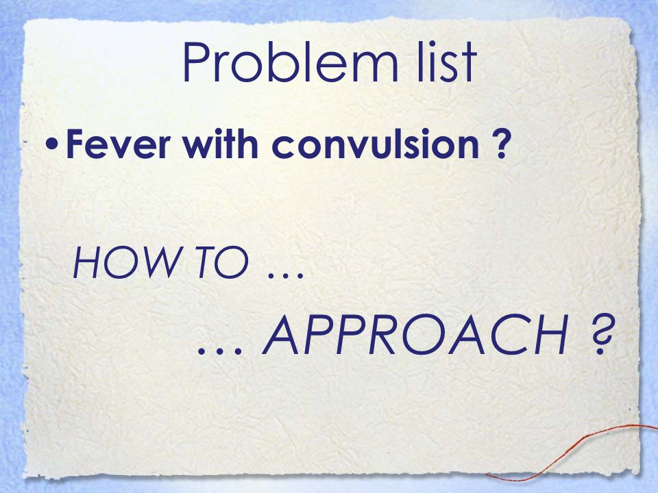 Problem list Fever with convulsion ? HOW TO … … APPROACH ?