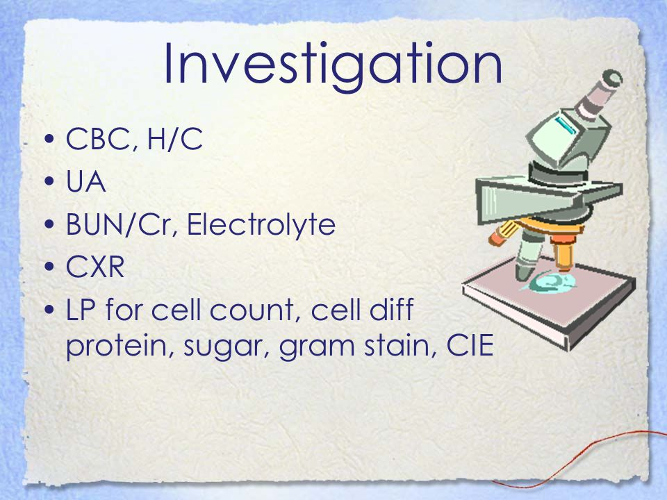 Investigation CBC, H/C UA BUN/Cr, Electrolyte CXR LP for cell count, cell diff protein, sugar, gram stain, CIE