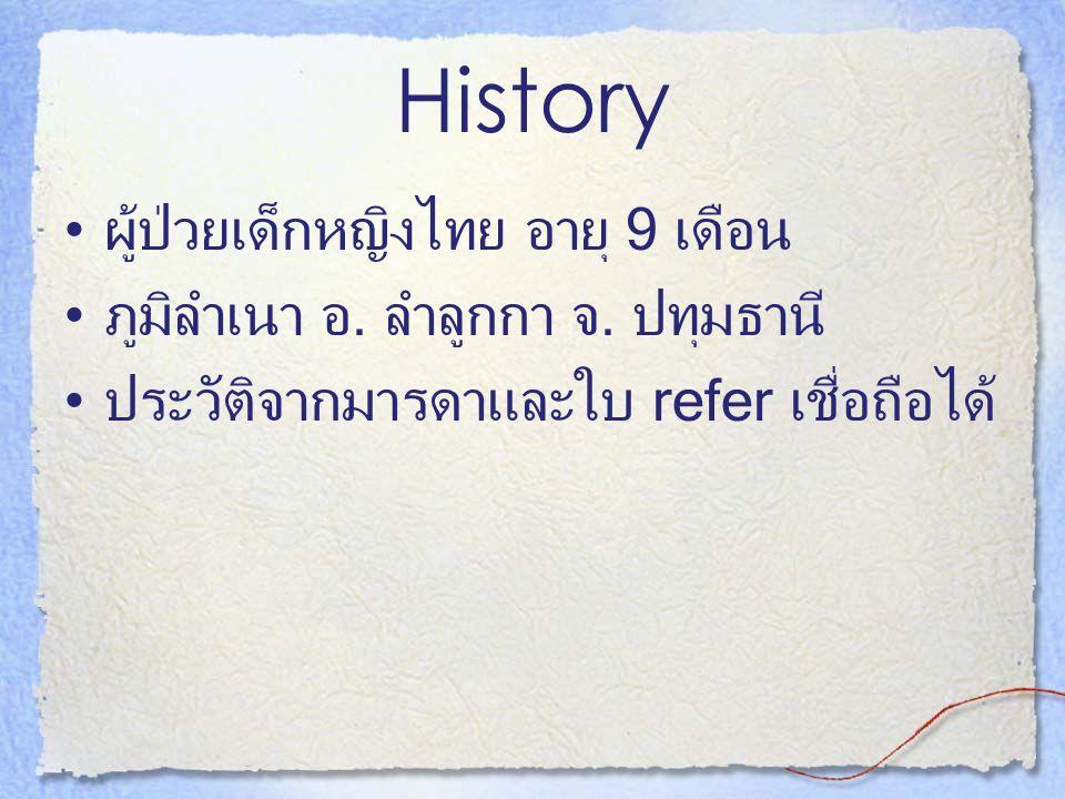 History ผู้ป่วยเด็กหญิงไทย อายุ 9 เดือน ภูมิลำเนา อ. ลำลูกกา จ. ปทุมธานี ประวัติจากมารดาและใบ refer เชื่อถือได้