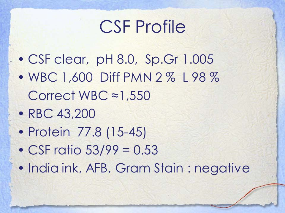 CSF Profile CSF clear, pH 8.0, Sp.Gr 1.005 WBC 1,600 Diff PMN 2 % L 98 % Correct WBC ≈1,550 RBC 43,200 Protein 77.8 (15-45) CSF ratio 53/99 = 0.53 India ink, AFB, Gram Stain : negative
