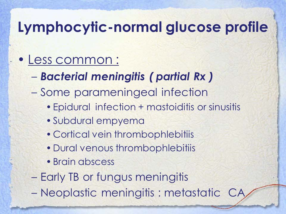 Lymphocytic-normal glucose profile Less common : – Bacterial meningitis ( partial Rx ) –Some parameningeal infection Epidural infection + mastoiditis