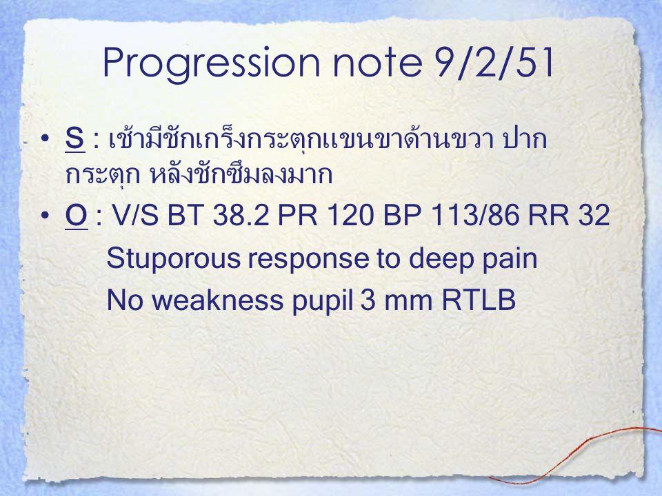 Progression note 9/2/51 S : เช้ามีชักเกร็งกระตุกแขนขาด้านขวา ปาก กระตุก หลังชักซึมลงมาก O : V/S BT 38.2 PR 120 BP 113/86 RR 32 Stuporous response to d