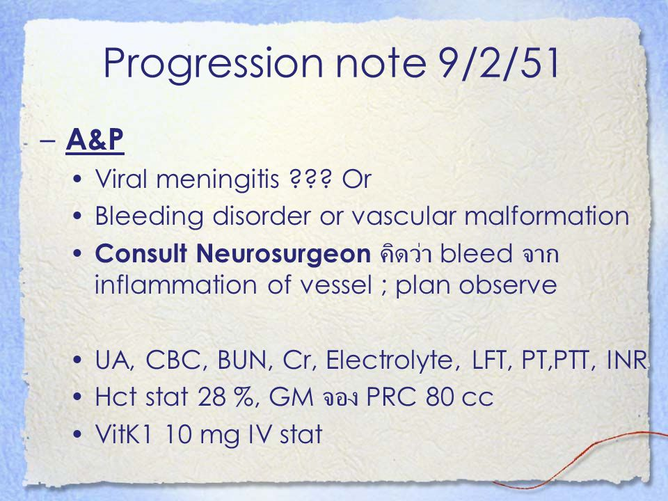 Progression note 9/2/51 – A&P Viral meningitis ??? Or Bleeding disorder or vascular malformation Consult Neurosurgeon คิดว่า bleed จาก inflammation of