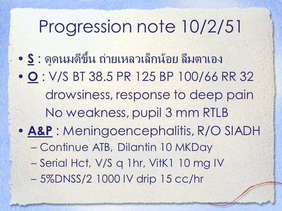 Progression note 10/2/51 S : ดูดนมดีขึ้น ถ่ายเหลวเล็กน้อย ลืมตาเอง O : V/S BT 38.5 PR 125 BP 100/66 RR 32 drowsiness, response to deep pain No weaknes