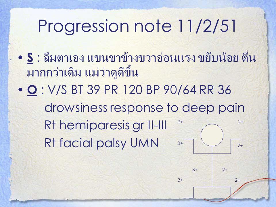 Progression note 11/2/51 S : ลืมตาเอง แขนขาข้างขวาอ่อนแรง ขยับน้อย ตื่น มากกว่าเดิม แม่ว่าดูดีขึ้น O : V/S BT 39 PR 120 BP 90/64 RR 36 drowsiness resp