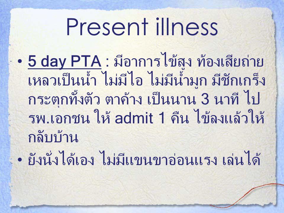 Present illness 5 day PTA : มีอาการไข้สูง ท้องเสียถ่าย เหลวเป็นน้ำ ไม่มีไอ ไม่มีน้ำมูก มีชักเกร็ง กระตุกทั้งตัว ตาค้าง เป็นนาน 3 นาที ไป รพ.เอกชน ให้