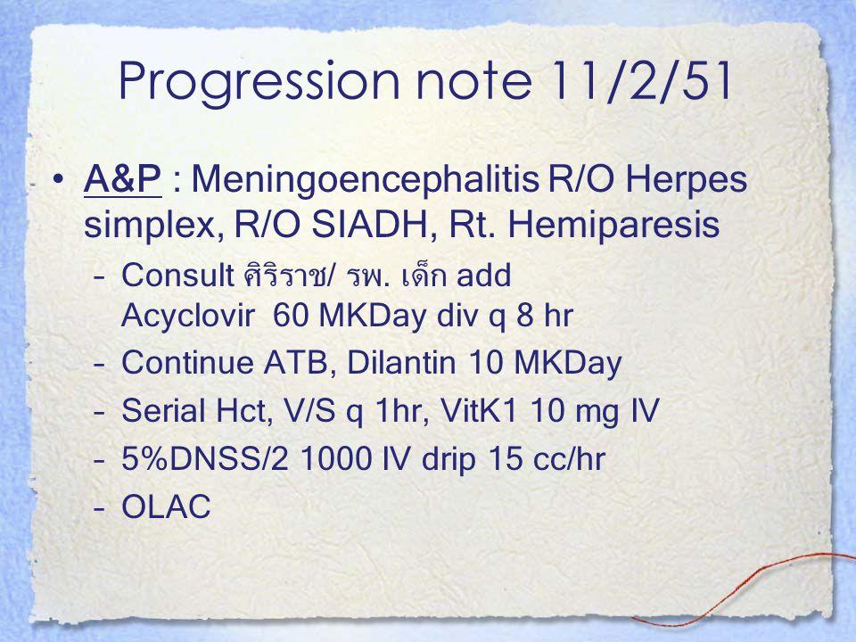 Progression note 11/2/51 A&P : Meningoencephalitis R/O Herpes simplex, R/O SIADH, Rt. Hemiparesis –Consult ศิริราช/ รพ. เด็ก add Acyclovir 60 MKDay di