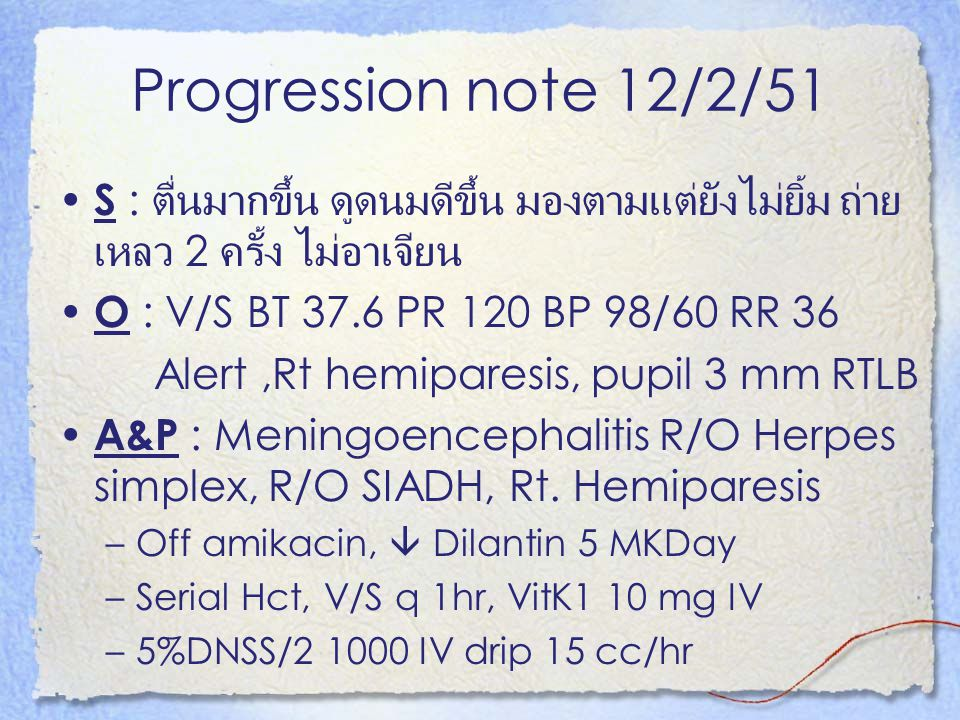 Progression note 12/2/51 S : ตื่นมากขึ้น ดูดนมดีขึ้น มองตามแต่ยังไม่ยิ้ม ถ่าย เหลว 2 ครั้ง ไม่อาเจียน O : V/S BT 37.6 PR 120 BP 98/60 RR 36 Alert,Rt h