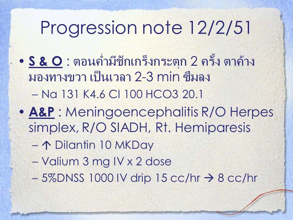 Progression note 12/2/51 S & O : ตอนค่ำมีชักเกร็งกระตุก 2 ครั้ง ตาค้าง มองทางขวา เป็นเวลา 2-3 min ซึมลง –Na 131 K4.6 CI 100 HCO3 20.1 A&P : Meningoenc
