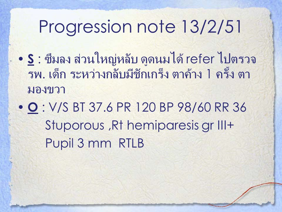 Progression note 13/2/51 S : ซึมลง ส่วนใหญ่หลับ ดูดนมได้ refer ไปตรวจ รพ. เด็ก ระหว่างกลับมีชักเกร็ง ตาค้าง 1 ครั้ง ตา มองขวา O : V/S BT 37.6 PR 120 B