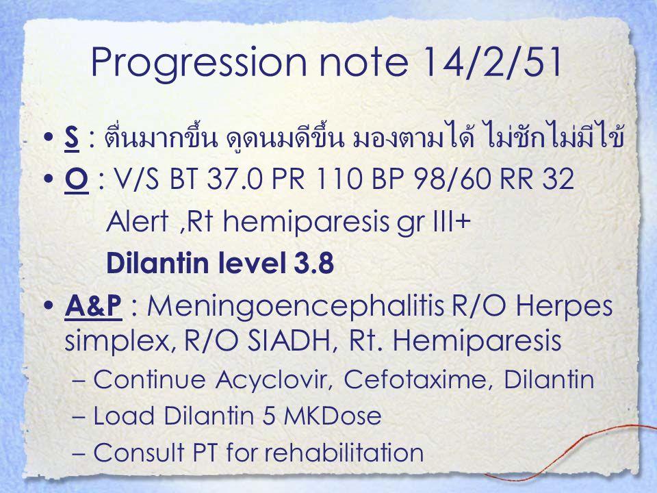 Progression note 14/2/51 S : ตื่นมากขึ้น ดูดนมดีขึ้น มองตามได้ ไม่ชักไม่มีไข้ O : V/S BT 37.0 PR 110 BP 98/60 RR 32 Alert,Rt hemiparesis gr III+ Dilan