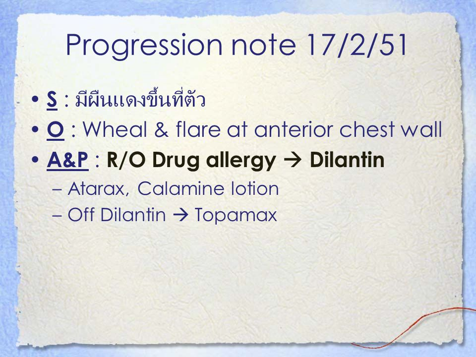 Progression note 17/2/51 S : มีผืนแดงขึ้นที่ตัว O : Wheal & flare at anterior chest wall A&P : R/O Drug allergy  Dilantin –Atarax, Calamine lotion –O