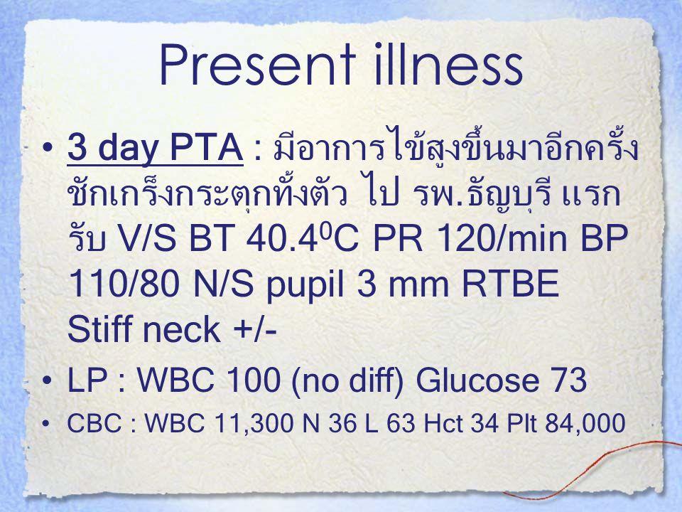 Present illness 3 day PTA : มีอาการไข้สูงขึ้นมาอีกครั้ง ชักเกร็งกระตุกทั้งตัว ไป รพ.ธัญบุรี แรก รับ V/S BT 40.4 0 C PR 120/min BP 110/80 N/S pupil 3 m