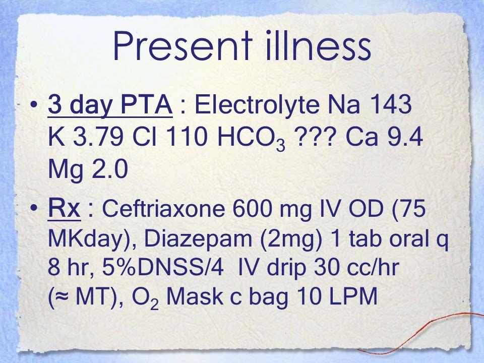 Present illness 3 day PTA : Electrolyte Na 143 K 3.79 Cl 110 HCO 3 ??? Ca 9.4 Mg 2.0 Rx : Ceftriaxone 600 mg IV OD (75 MKday), Diazepam (2mg) 1 tab or