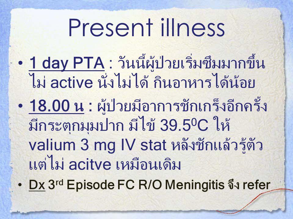 Present illness 1 day PTA : วันนี้ผู้ป่วยเริ่มซึมมากขึ้น ไม่ active นั่งไม่ได้ กินอาหารได้น้อย 18.00 น : ผู้ป่วยมีอาการชักเกร็งอีกครั้ง มีกระตุกมุมปาก