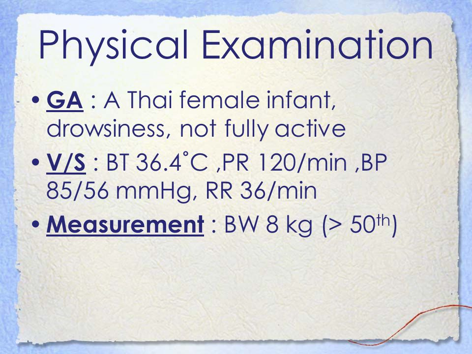Physical Examination GA : A Thai female infant, drowsiness, not fully active V/S : BT 36.4˚C,PR 120/min,BP 85/56 mmHg, RR 36/min Measurement : BW 8 kg (> 50 th )