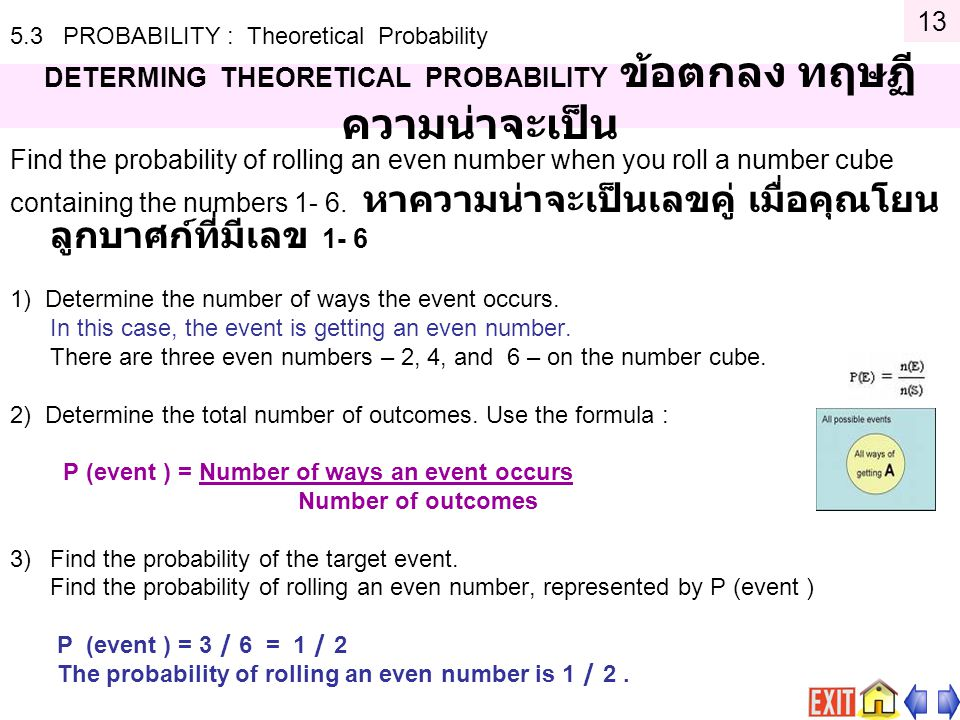5.3 PROBABILITY : Theoretical Probability DETERMING THEORETICAL PROBABILITY ข้อตกลง ทฤษฏี ความน่าจะเป็น Find the probability of rolling an even number