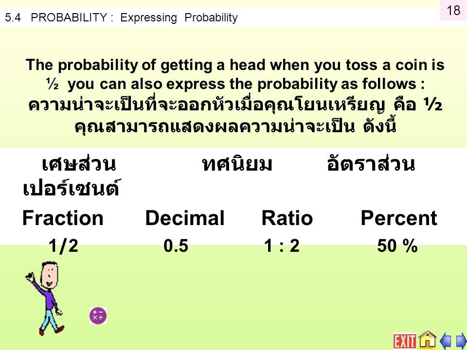 5.4 PROBABILITY : Expressing Probability The probability of getting a head when you toss a coin is ½ you can also express the probability as follows : ความน่าจะเป็นที่จะออกหัวเมื่อคุณโยนเหรียญ คือ ½ คุณสามารถแสดงผลความน่าจะเป็น ดังนี้ เศษส่วน ทศนิยม อัตราส่วน เปอร์เซนต์ FractionDecimal Ratio Percent 1/2 0.5 1 : 2 50 % 18