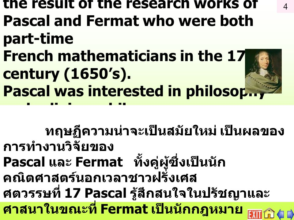 The modern Probability Theory is the result of the research works of Pascal and Fermat who were both part-time French mathematicians in the 17th century (1650's).