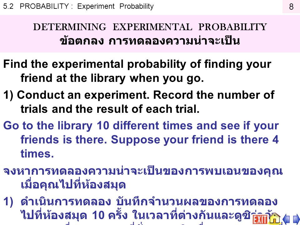 5.2 PROBABILITY : Experiment Probability DETERMINING EXPERIMENTAL PROBABILITY ข้อตกลง การทดลองความน่าจะเป็น Find the experimental probability of finding your friend at the library when you go.