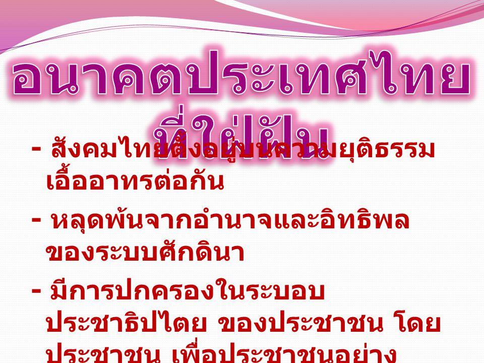 - สังคมไทยตั้งอยู่บนความยุติธรรม เอื้ออาทรต่อกัน - หลุดพ้นจากอำนาจและอิทธิพล ของระบบศักดินา - มีการปกครองในระบอบ ประชาธิปไตย ของประชาชน โดย ประชาชน เพื่อประชาชนอย่าง แท้จริง
