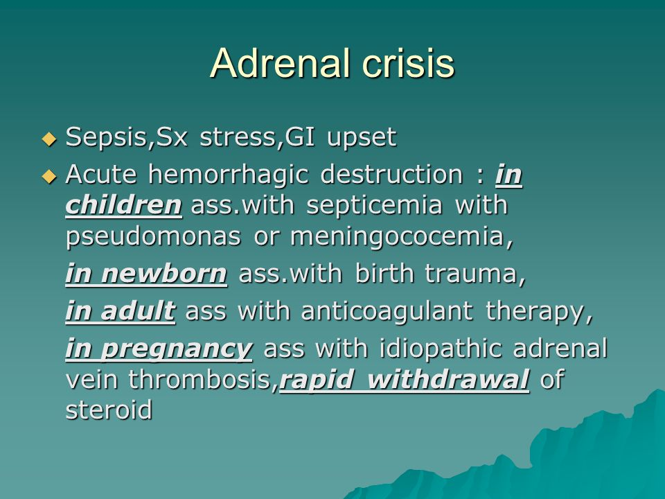 Adrenal crisis  Sepsis,Sx stress,GI upset  Acute hemorrhagic destruction : in children ass.with septicemia with pseudomonas or meningococemia, in ne