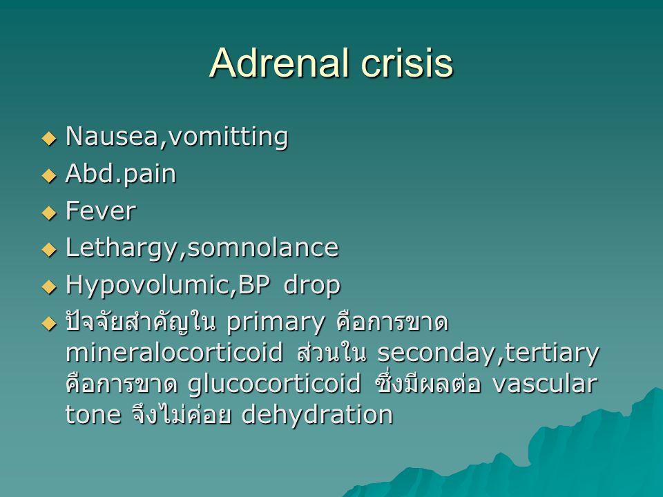 Adrenal crisis  Nausea,vomitting  Abd.pain  Fever  Lethargy,somnolance  Hypovolumic,BP drop  ปัจจัยสำคัญใน primary คือการขาด mineralocorticoid ส