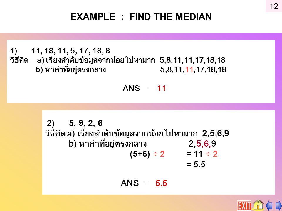 EXAMPLE : FIND THE MEDIAN 1) 11, 18, 11, 5, 17, 18, 8 วิธีคิด a) เรียงลำดับข้อมูลจากน้อยไปหามาก 5,8,11,11,17,18,18 b) หาค่าที่อยู่ตรงกลาง 5,8,11,11,17,18,18 ANS = 11 2) 5, 9, 2, 6 วิธีคิด a) เรียงลำดับข้อมูลจากน้อยไปหามาก 2,5,6,9 b) หาค่าที่อยู่ตรงกลาง 2,5,6,9 (5+6) ÷ 2 = 11 ÷ 2 = 5.5 ANS = 5.5 12
