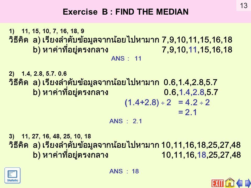 Exercise B : FIND THE MEDIAN 1)11, 15, 10, 7, 16, 18, 9 วิธีคิด a) เรียงลำดับข้อมูลจากน้อยไปหามาก 7,9,10,11,15,16,18 b) หาค่าที่อยู่ตรงกลาง 7,9,10,11,15,16,18 ANS : 11 2)1.4, 2.8, 5.7.