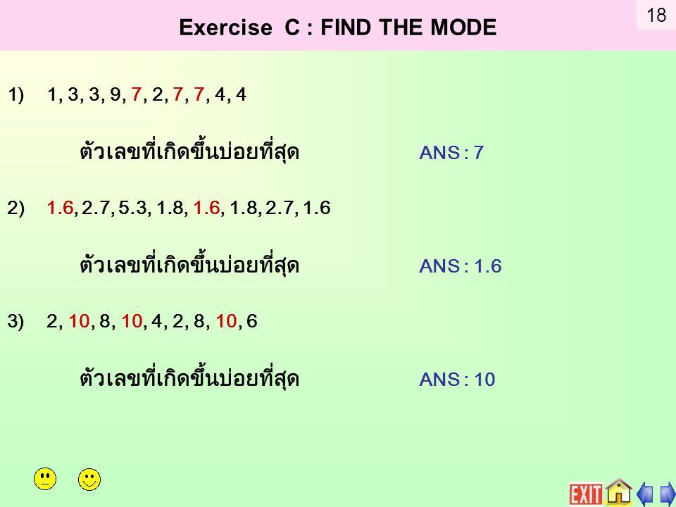 Exercise C : FIND THE MODE 1)1, 3, 3, 9, 7, 2, 7, 7, 4, 4 ตัวเลขที่เกิดขึ้นบ่อยที่สุด ANS : 7 2) 1.6, 2.7, 5.3, 1.8, 1.6, 1.8, 2.7, 1.6 ตัวเลขที่เกิดขึ้นบ่อยที่สุด ANS : 1.6 3)2, 10, 8, 10, 4, 2, 8, 10, 6 ตัวเลขที่เกิดขึ้นบ่อยที่สุด ANS : 10 18