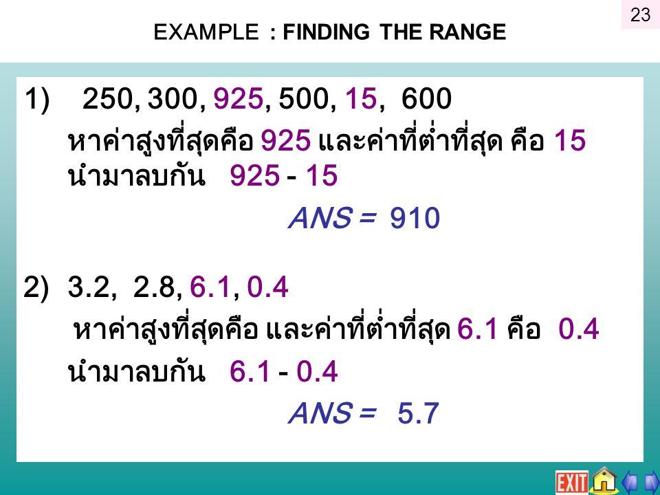 EXAMPLE : FINDING THE RANGE 1) 250, 300, 925, 500, 15, 600 หาค่าสูงที่สุดคือ 925 และค่าที่ต่ำที่สุด คือ 15 นำมาลบกัน 925 - 15 ANS = 910 2)3.2, 2.8, 6.1, 0.4 หาค่าสูงที่สุดคือ และค่าที่ต่ำที่สุด 6.1 คือ 0.4 นำมาลบกัน 6.1 - 0.4 ANS = 5.7 23