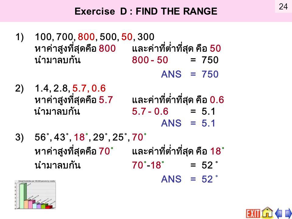 Exercise D : FIND THE RANGE 1)100, 700, 800, 500, 50, 300 หาค่าสูงที่สุดคือ 800 และค่าที่ต่ำที่สุด คือ 50 นำมาลบกัน 800 - 50 = 750 ANS = 750 2)1.4, 2.8, 5.7, 0.6 หาค่าสูงที่สุดคือ 5.7 และค่าที่ต่ำที่สุด คือ 0.6 นำมาลบกัน 5.7 - 0.6 = 5.1 ANS = 5.1 3)56˚, 43˚, 18˚, 29˚, 25˚, 70˚ หาค่าสูงที่สุดคือ 70˚ และค่าที่ต่ำที่สุด คือ 18˚ นำมาลบกัน 70˚-18˚ = 52 ˚ ANS = 52 ˚ 24