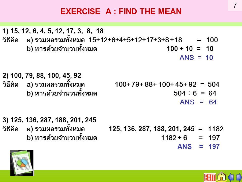 EXERCISE A : FIND THE MEAN 1) 15, 12, 6, 4, 5, 12, 17, 3, 8, 18 วิธีคิด a) รวมผลรวมทั้งหมด 15+12+6+4+5+12+17+3+8 +18 = 100 b) หารด้วยจำนวนทั้งหมด 100 ÷ 10 = 10 ANS = 10 2) 100, 79, 88, 100, 45, 92 วิธีคิด a) รวมผลรวมทั้งหมด 100+ 79+ 88+ 100+ 45+ 92 = 504 b) หารด้วยจำนวนทั้งหมด 504 ÷ 6 = 64 ANS = 64 3) 125, 136, 287, 188, 201, 245 วิธีคิด a) รวมผลรวมทั้งหมด 125, 136, 287, 188, 201, 245 = 1182 b) หารด้วยจำนวนทั้งหมด 1182 ÷ 6 = 197 ANS = 197 7