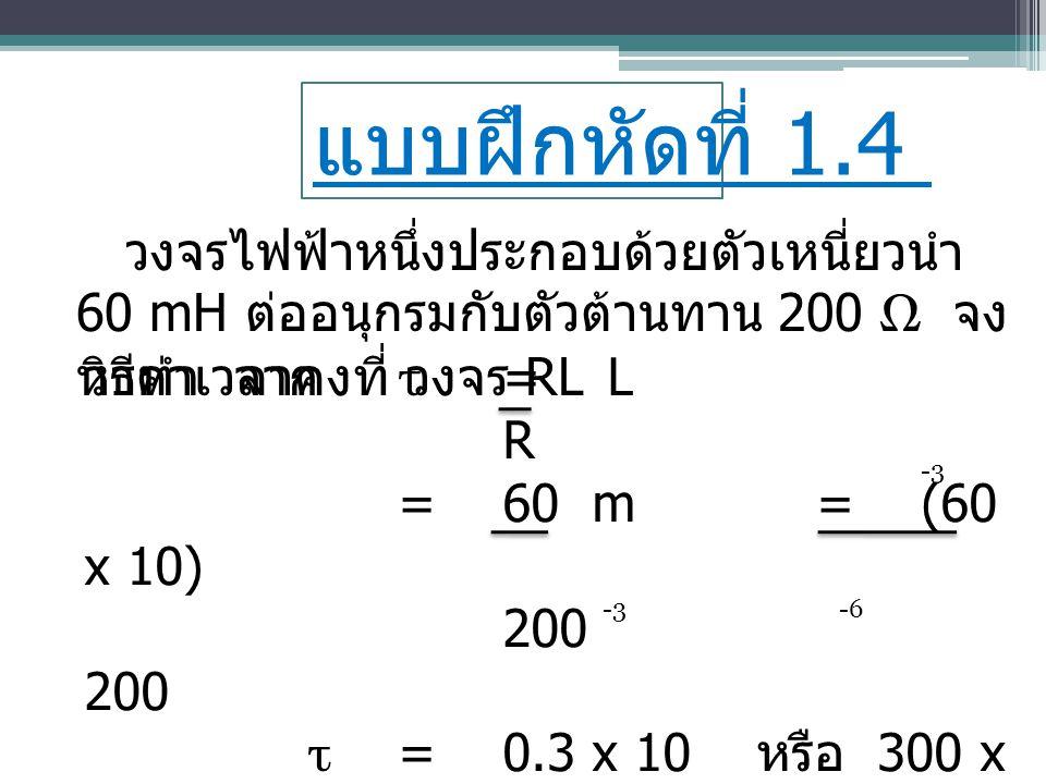 แบบฝึกหัดที่ 1.4 วงจรไฟฟ้าหนึ่งประกอบด้วยตัวเหนี่ยวนำ 60 mH ต่ออนุกรมกับตัวต้านทาน 200 Ω จง หาค่าเวลาคงที่ วงจร RL วิธีทำ จาก τ =L R =60 m =(60 x 10)2