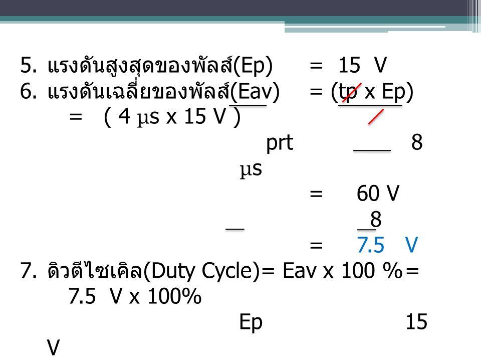 5. แรงดันสูงสุดของพัลส์ (Ep)= 15 V 6. แรงดันเฉลี่ยของพัลส์ (Eav)= (tp x Ep) = ( 4 μ s x 15 V ) prt 8 μ s = 60 V 8 =7.5 V 7. ดิวตีไซเคิล (Duty Cycle)=