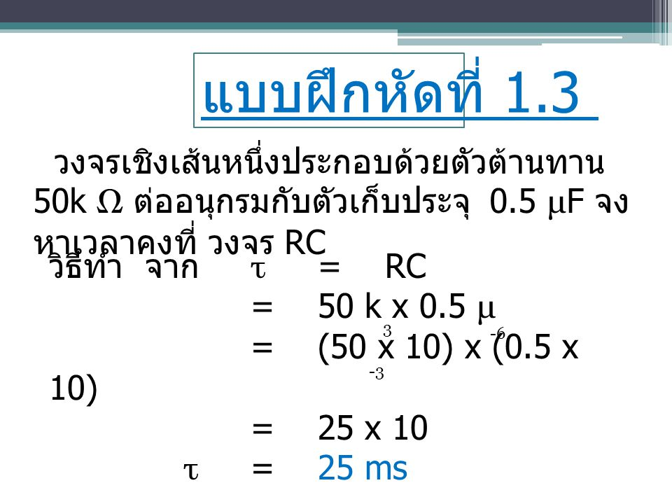 แบบฝึกหัดที่ 1.4 วงจรไฟฟ้าหนึ่งประกอบด้วยตัวเหนี่ยวนำ 60 mH ต่ออนุกรมกับตัวต้านทาน 200 Ω จง หาค่าเวลาคงที่ วงจร RL วิธีทำ จาก τ =L R =60 m =(60 x 10)200 τ =0.3 x 10 หรือ 300 x 10 หรือ τ =300 μ s -3 -6