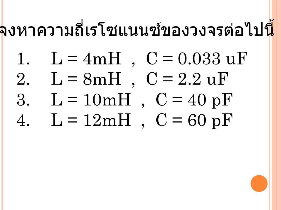 1. L = 4mH, C = 0.033 uF 2. L = 8mH, C = 2.2 uF 3. L = 10mH, C = 40 pF 4. L = 12mH, C = 60 pF จงหาความถี่เรโซแนนซ์ของวงจรต่อไปนี้