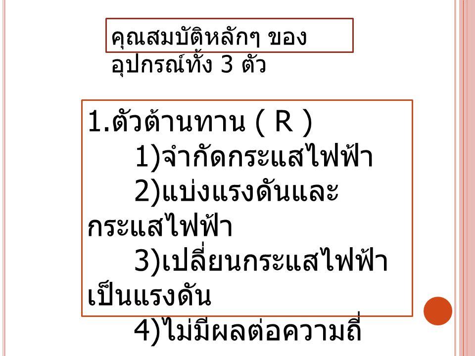 1. ตัวต้านทาน ( R ) 1) จำกัดกระแสไฟฟ้า 2) แบ่งแรงดันและ กระแสไฟฟ้า 3) เปลี่ยนกระแสไฟฟ้า เป็นแรงดัน 4) ไม่มีผลต่อความถี่ คุณสมบัติหลักๆ ของ อุปกรณ์ทั้ง
