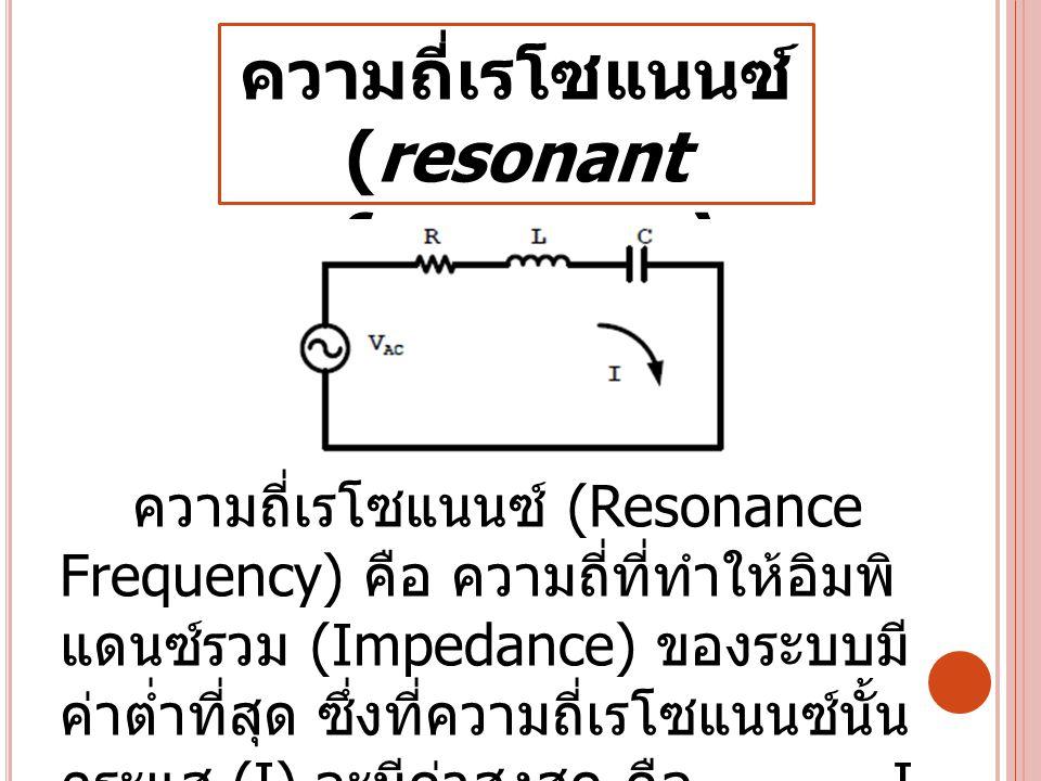 ความถี่เรโซแนนซ์ (resonant frequency) ความถี่เรโซแนนซ์ (Resonance Frequency) คือ ความถี่ที่ทำให้อิมพิ แดนซ์รวม (Impedance) ของระบบมี ค่าต่ำที่สุด ซึ่ง