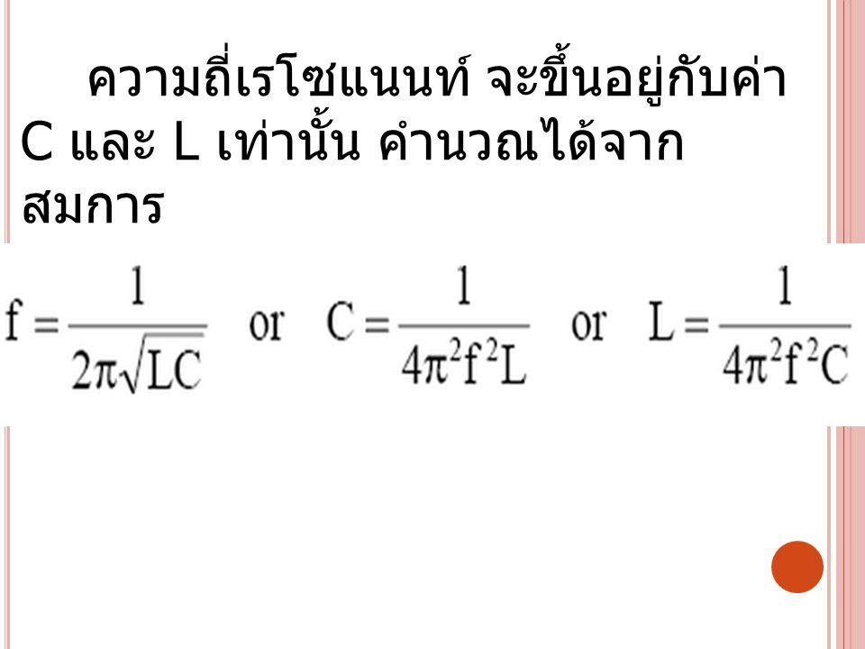 ความถี่เรโซแนนท์ จะขึ้นอยู่กับค่า C และ L เท่านั้น คำนวณได้จาก สมการ