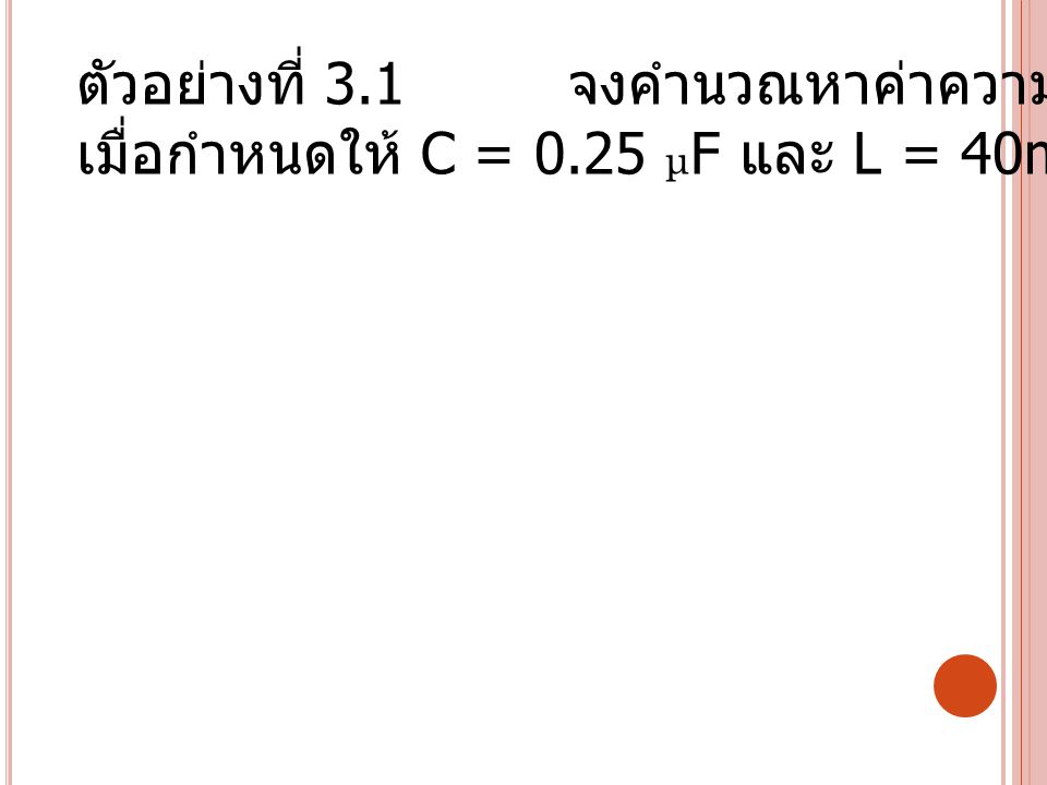 ตัวอย่างที่ 3.1 จงคำนวณหาค่าความถี่เรโซแนนซ์ของวงจร เมื่อกำหนดให้ C = 0.25 μ F และ L = 40mH