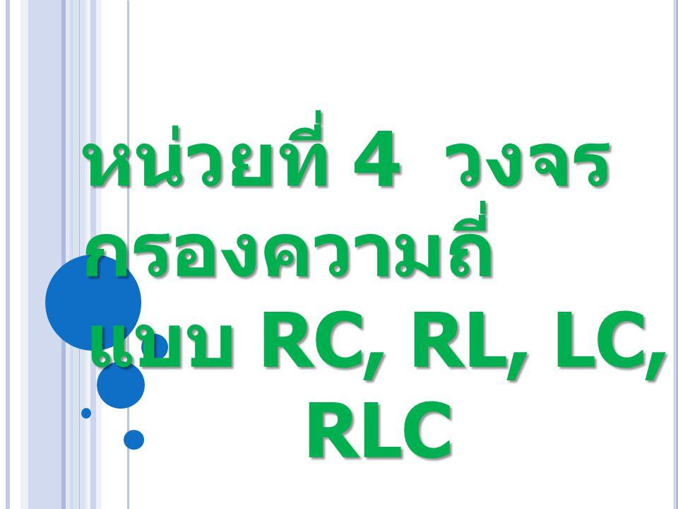 หน่วยที่ 4 วงจร กรองความถี่ แบบ RC, RL, LC, RLC