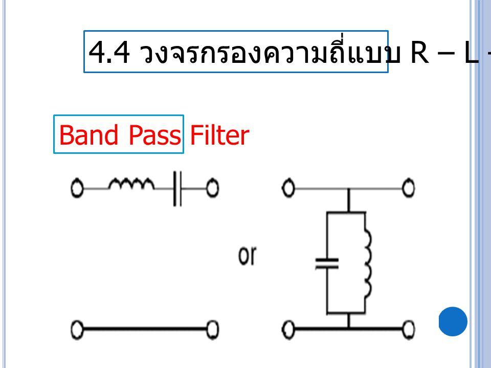 4.4 วงจรกรองความถี่แบบ R – L – C Band Pass Filter