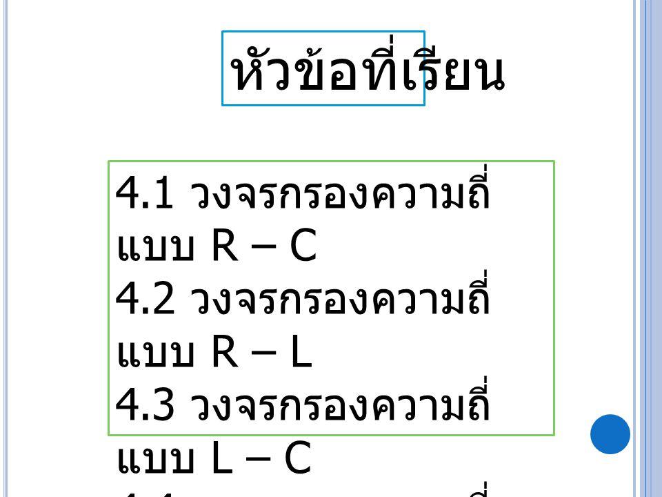 หัวข้อที่เรียน 4.1 วงจรกรองความถี่ แบบ R – C 4.2 วงจรกรองความถี่ แบบ R – L 4.3 วงจรกรองความถี่ แบบ L – C 4.4 วงจรกรองความถี่ แบบ R – L – C 4.5 คริสตอล