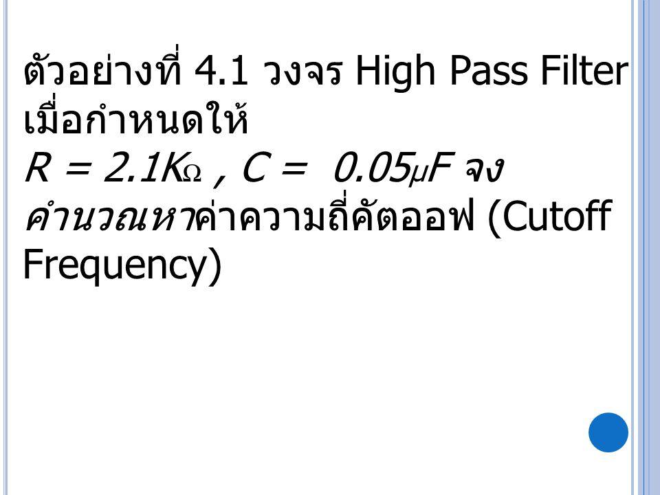 ตัวอย่างที่ 4.1 วงจร High Pass Filter เมื่อกำหนดให้ R = 2.1K Ω, C = 0.05 μ F จง คำนวณหาค่าความถี่คัตออฟ (Cutoff Frequency)